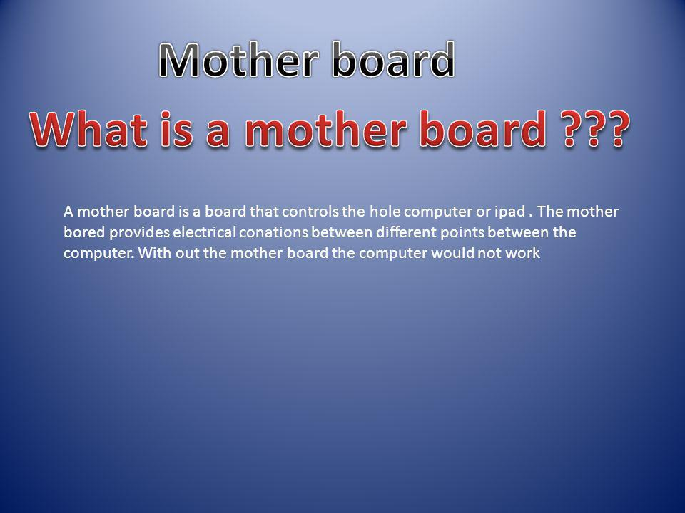A mother board is a board that controls the hole computer or ipad.