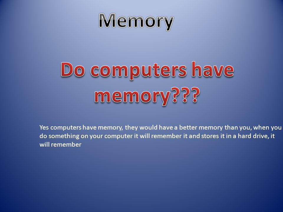 Yes computers have memory, they would have a better memory than you, when you do something on your computer it will remember it and stores it in a hard drive, it will remember
