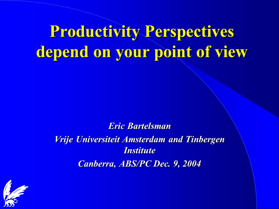 Productivity Perspectives depend on your point of view Eric Bartelsman Vrije Universiteit Amsterdam and Tinbergen Institute Canberra, ABS/PC Dec.