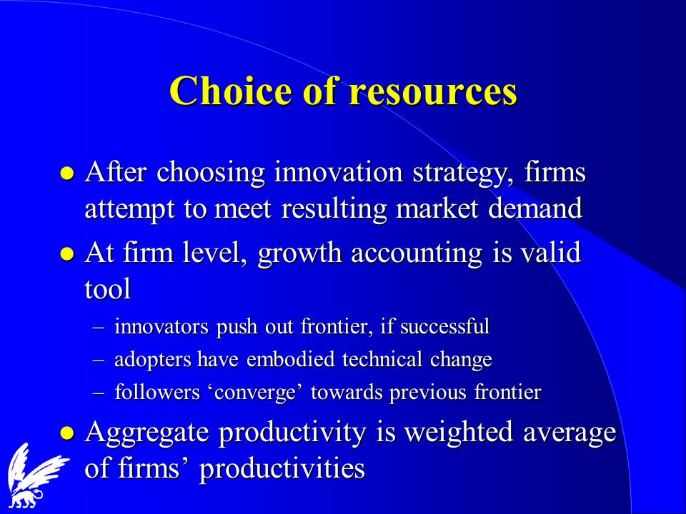 Choice of resources l After choosing innovation strategy, firms attempt to meet resulting market demand l At firm level, growth accounting is valid tool –innovators push out frontier, if successful –adopters have embodied technical change –followers 'converge' towards previous frontier l Aggregate productivity is weighted average of firms' productivities