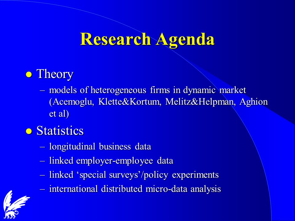 Research Agenda l Theory –models of heterogeneous firms in dynamic market (Acemoglu, Klette&Kortum, Melitz&Helpman, Aghion et al) l Statistics –longitudinal business data –linked employer-employee data –linked 'special surveys'/policy experiments –international distributed micro-data analysis