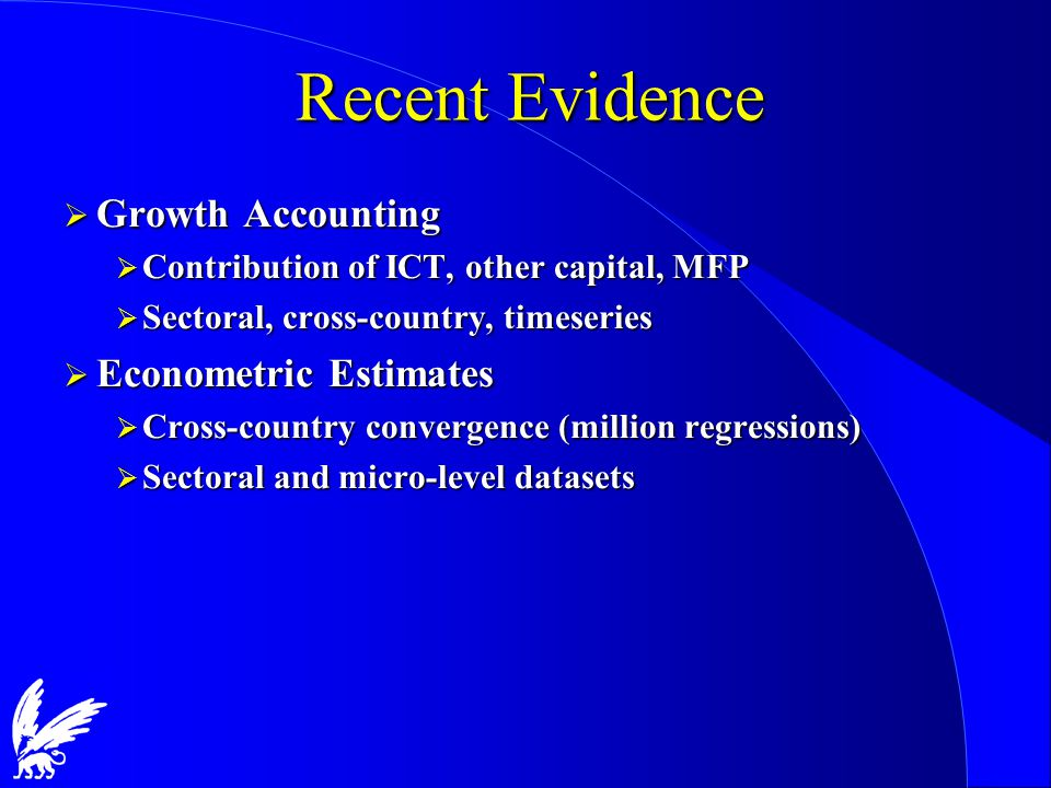 Recent Evidence  Growth Accounting  Contribution of ICT, other capital, MFP  Sectoral, cross-country, timeseries  Econometric Estimates  Cross-country convergence (million regressions)  Sectoral and micro-level datasets