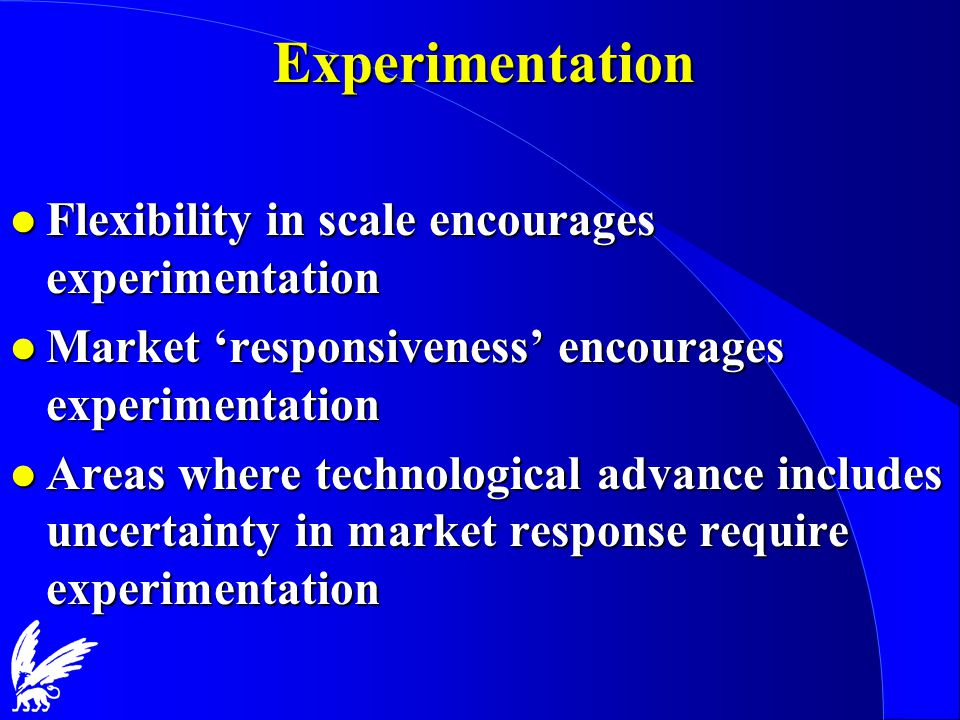 Experimentation l Flexibility in scale encourages experimentation l Market 'responsiveness' encourages experimentation l Areas where technological advance includes uncertainty in market response require experimentation