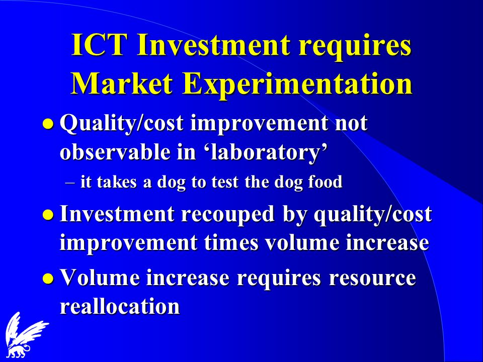 ICT Investment requires Market Experimentation l Quality/cost improvement not observable in 'laboratory' –it takes a dog to test the dog food l Investment recouped by quality/cost improvement times volume increase l Volume increase requires resource reallocation