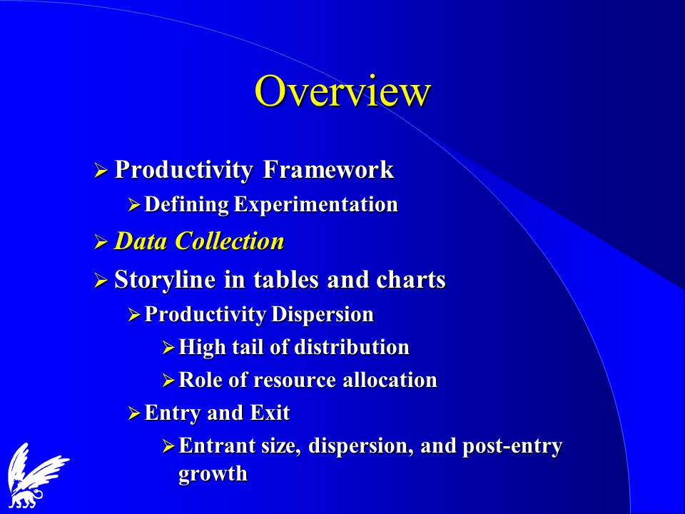 Overview  Productivity Framework  Defining Experimentation  Data Collection  Storyline in tables and charts  Productivity Dispersion  High tail of distribution  Role of resource allocation  Entry and Exit  Entrant size, dispersion, and post-entry growth