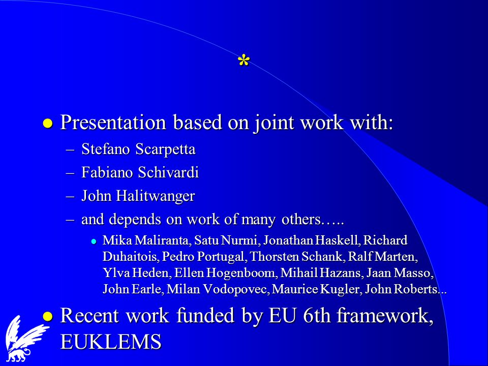* l Presentation based on joint work with: –Stefano Scarpetta –Fabiano Schivardi –John Halitwanger –and depends on work of many others…..