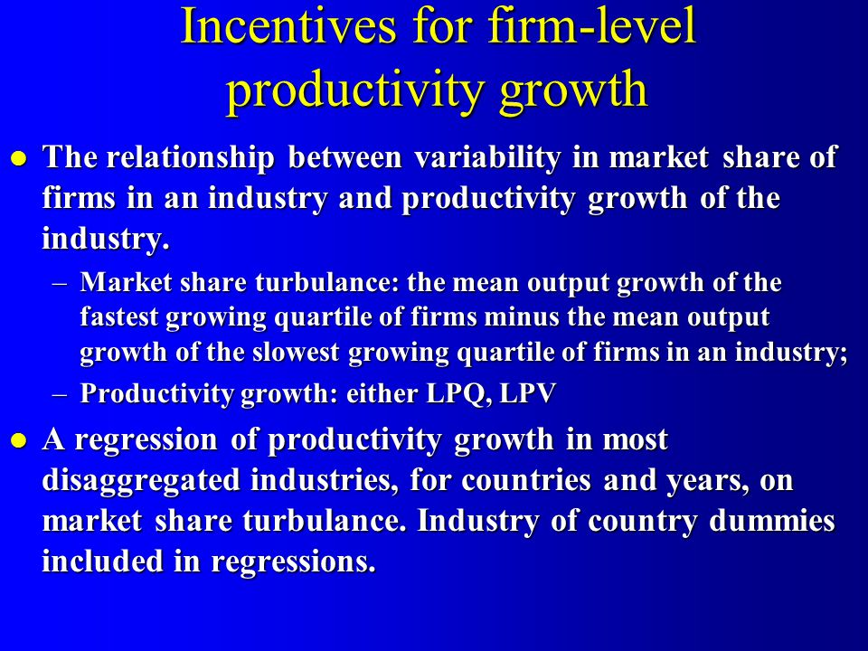 Incentives for firm-level productivity growth l The relationship between variability in market share of firms in an industry and productivity growth of the industry.
