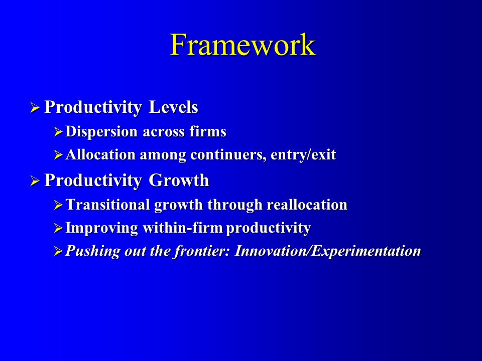 Framework  Productivity Levels  Dispersion across firms  Allocation among continuers, entry/exit  Productivity Growth  Transitional growth through reallocation  Improving within-firm productivity  Pushing out the frontier: Innovation/Experimentation