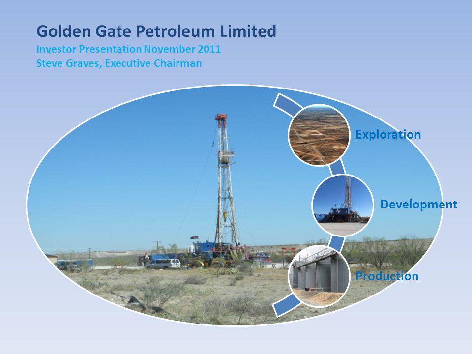 Golden Gate Petroleum Limited Investor Presentation November 2011 Steve Graves, Executive Chairman Exploration Development Production