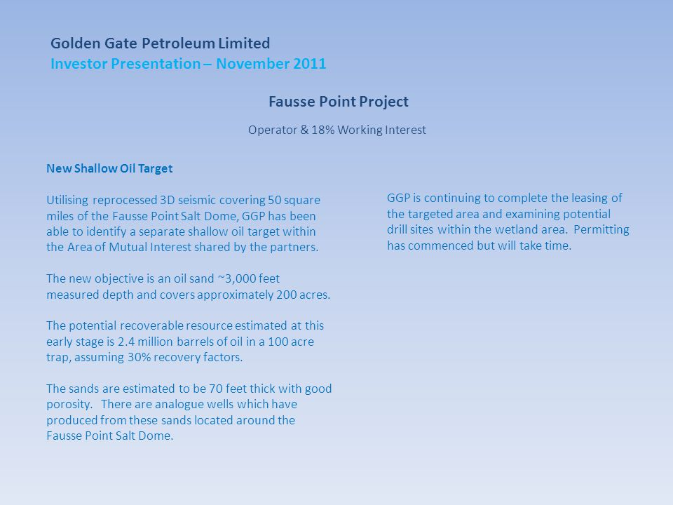 Fausse Point Project New Shallow Oil Target Utilising reprocessed 3D seismic covering 50 square miles of the Fausse Point Salt Dome, GGP has been able to identify a separate shallow oil target within the Area of Mutual Interest shared by the partners.