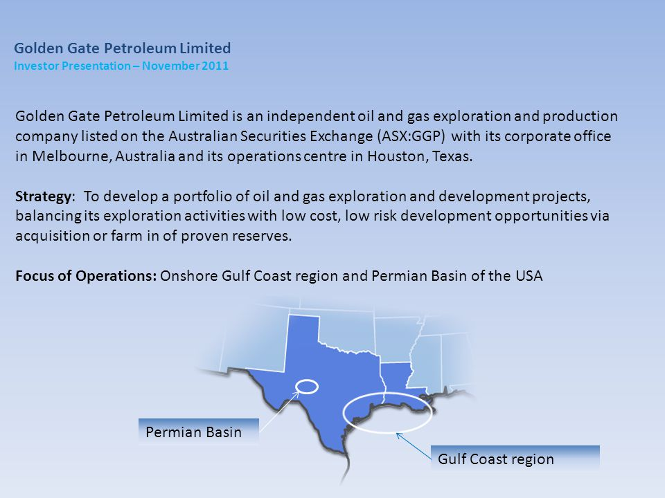 Golden Gate Petroleum Limited is an independent oil and gas exploration and production company listed on the Australian Securities Exchange (ASX:GGP) with its corporate office in Melbourne, Australia and its operations centre in Houston, Texas.