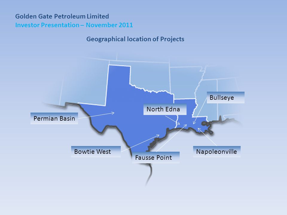 Golden Gate Petroleum Limited Investor Presentation – November 2011 Permian Basin Bowtie West Bullseye Napoleonville North Edna Fausse Point Geographical location of Projects