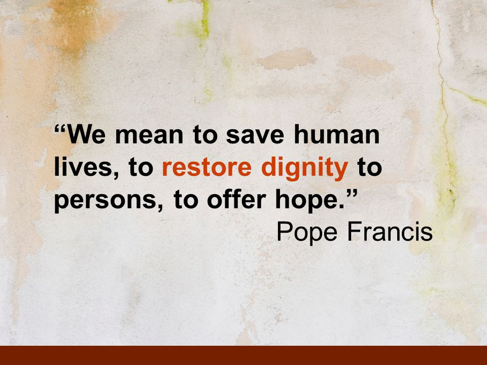 We mean to save human lives, to restore dignity to persons, to offer hope. Pope Francis