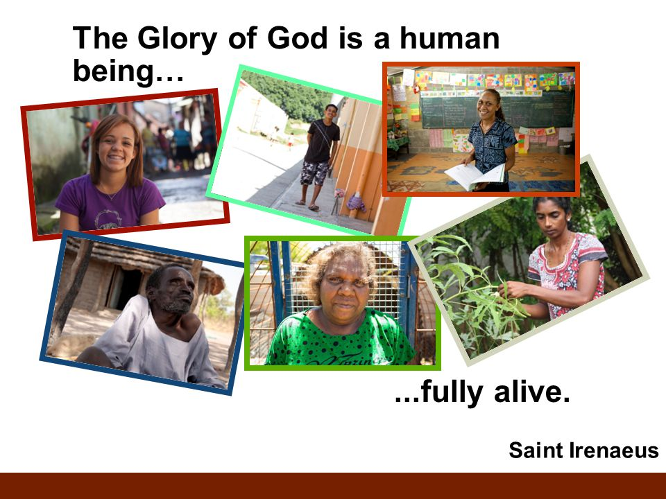 The Glory of God is a human being…...fully alive. Saint Irenaeus