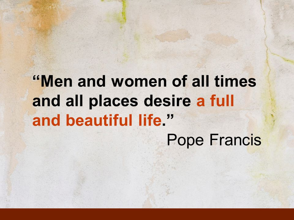 Men and women of all times and all places desire a full and beautiful life. Pope Francis