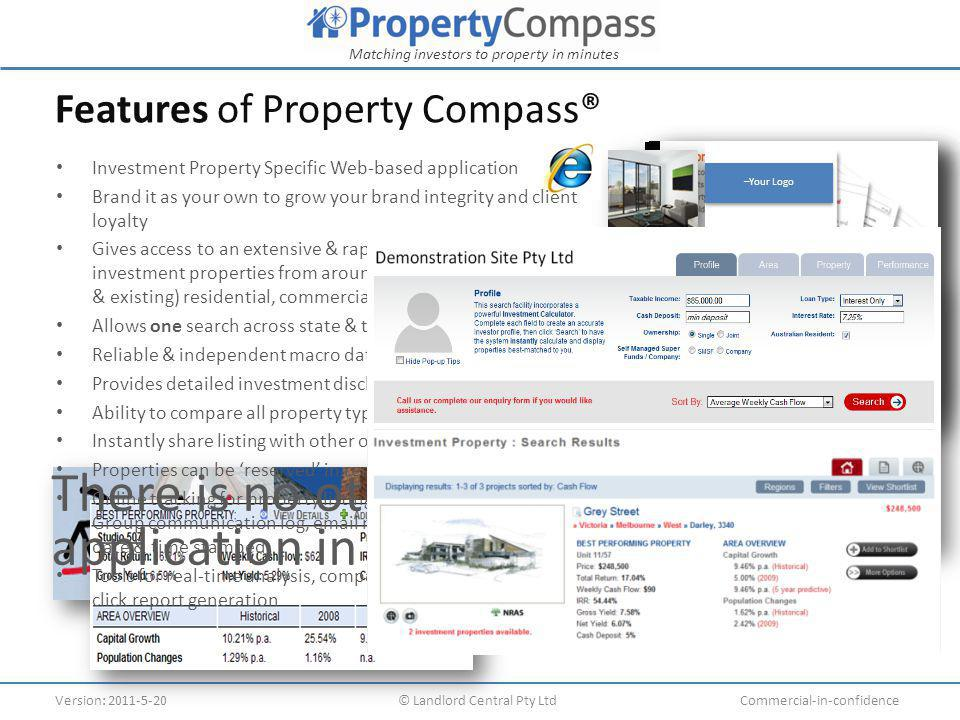 Matching investors to property in minutes Version: 2011-5-20© Landlord Central Pty LtdCommercial-in-confidence –Your Logo Features of Property Compass® Submitted 29 May 2010 15:48 Submitted 29 May 2010 15:48 Investment Property Specific Web-based application Brand it as your own to grow your brand integrity and client loyalty Gives access to an extensive & rapidly growing database of investment properties from around Australia, including (new & existing) residential, commercial, industrial & NRAS Allows one search across state & territory borders Reliable & independent macro data sources (ABS & Residex) Provides detailed investment disclosure on every property Ability to compare all property types Instantly share listing with other offices Properties can be 'reserved' in real time Online tracking for property listings, leads and sales statuses.
