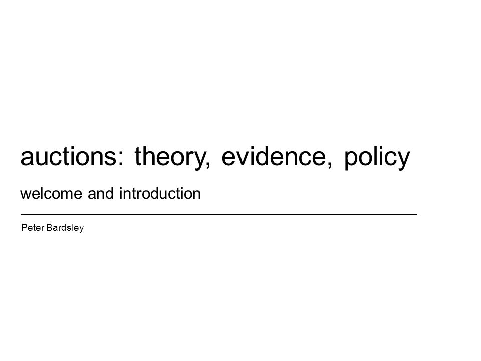 welcome and introduction Peter Bardsley auctions: theory, evidence, policy