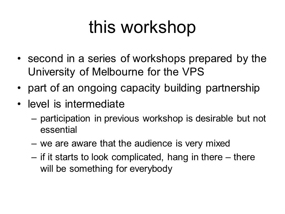 this workshop second in a series of workshops prepared by the University of Melbourne for the VPS part of an ongoing capacity building partnership level is intermediate –participation in previous workshop is desirable but not essential –we are aware that the audience is very mixed –if it starts to look complicated, hang in there – there will be something for everybody