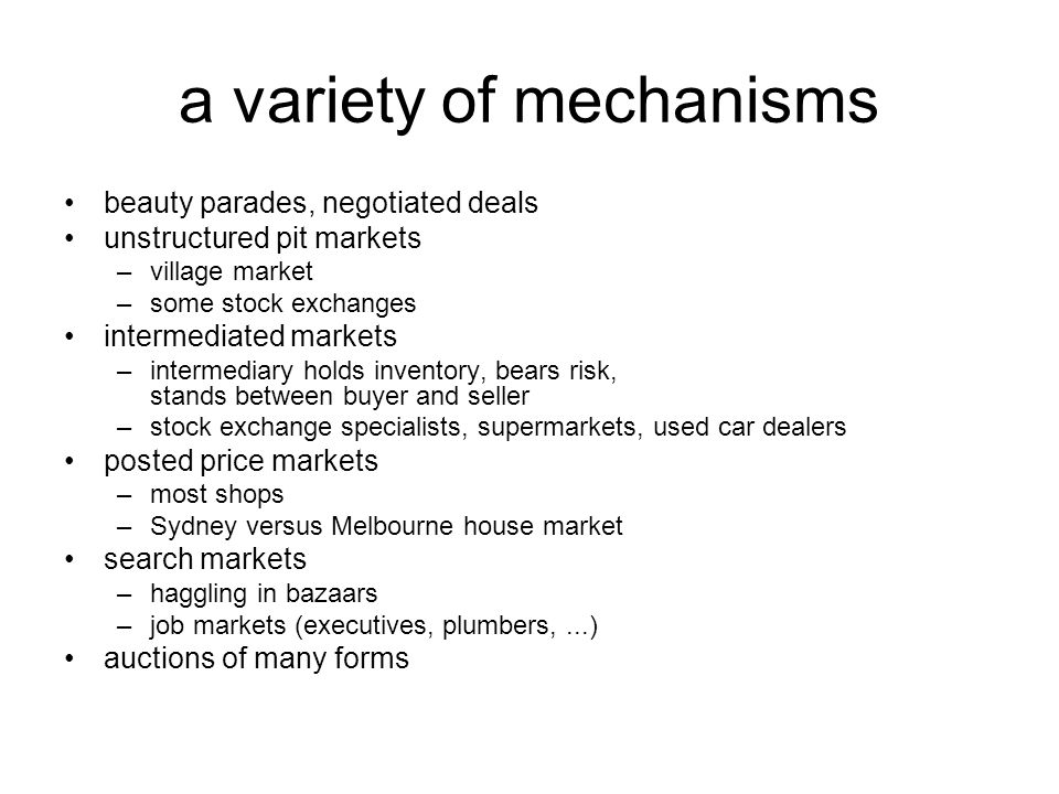 a variety of mechanisms beauty parades, negotiated deals unstructured pit markets –village market –some stock exchanges intermediated markets –intermediary holds inventory, bears risk, stands between buyer and seller –stock exchange specialists, supermarkets, used car dealers posted price markets –most shops –Sydney versus Melbourne house market search markets –haggling in bazaars –job markets (executives, plumbers,...) auctions of many forms