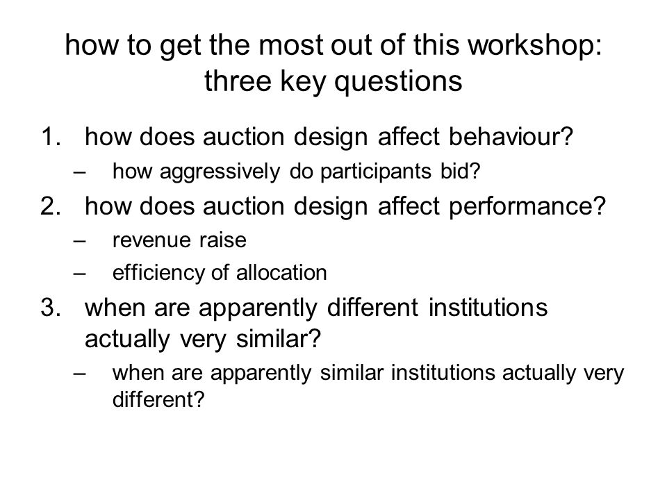 how to get the most out of this workshop: three key questions 1.how does auction design affect behaviour.