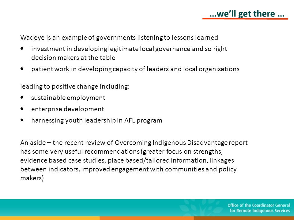 …we'll get there … Wadeye is an example of governments listening to lessons learned  investment in developing legitimate local governance and so right decision makers at the table  patient work in developing capacity of leaders and local organisations leading to positive change including:  sustainable employment  enterprise development  harnessing youth leadership in AFL program An aside – the recent review of Overcoming Indigenous Disadvantage report has some very useful recommendations (greater focus on strengths, evidence based case studies, place based/tailored information, linkages between indicators, improved engagement with communities and policy makers)