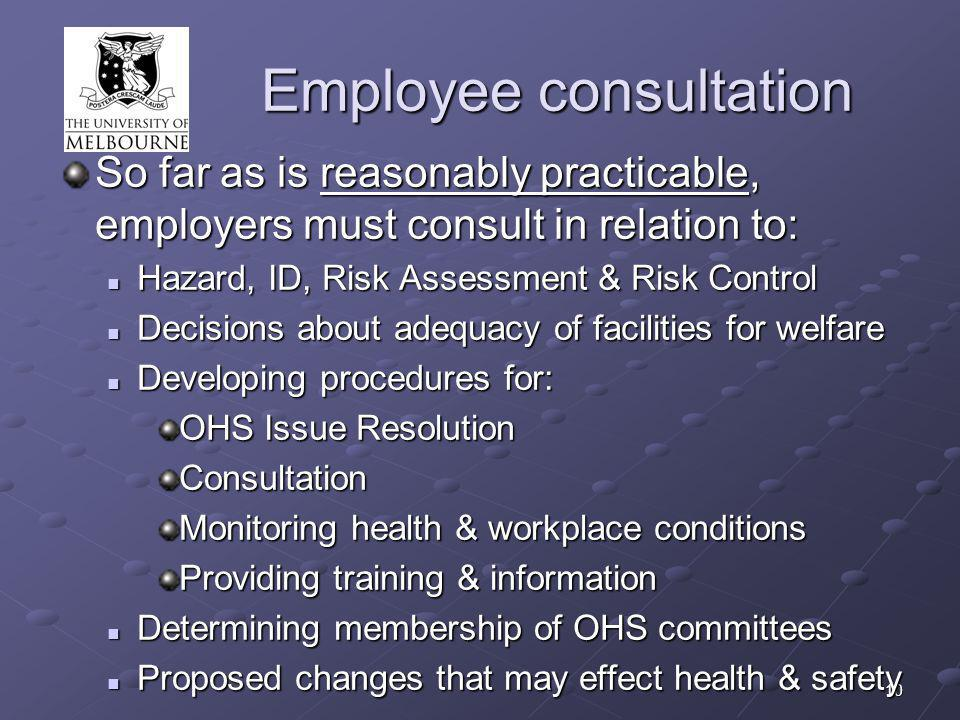 10 Employee consultation So far as is reasonably practicable, employers must consult in relation to: Hazard, ID, Risk Assessment & Risk Control Hazard, ID, Risk Assessment & Risk Control Decisions about adequacy of facilities for welfare Decisions about adequacy of facilities for welfare Developing procedures for: Developing procedures for: OHS Issue Resolution Consultation Monitoring health & workplace conditions Providing training & information Determining membership of OHS committees Determining membership of OHS committees Proposed changes that may effect health & safety Proposed changes that may effect health & safety