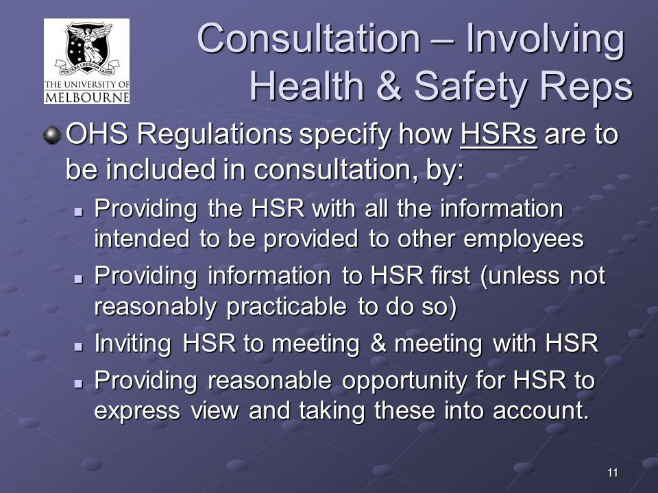 11 Consultation – Involving Health & Safety Reps OHS Regulations specify how HSRs are to be included in consultation, by: Providing the HSR with all the information intended to be provided to other employees Providing the HSR with all the information intended to be provided to other employees Providing information to HSR first (unless not reasonably practicable to do so) Providing information to HSR first (unless not reasonably practicable to do so) Inviting HSR to meeting & meeting with HSR Inviting HSR to meeting & meeting with HSR Providing reasonable opportunity for HSR to express view and taking these into account.