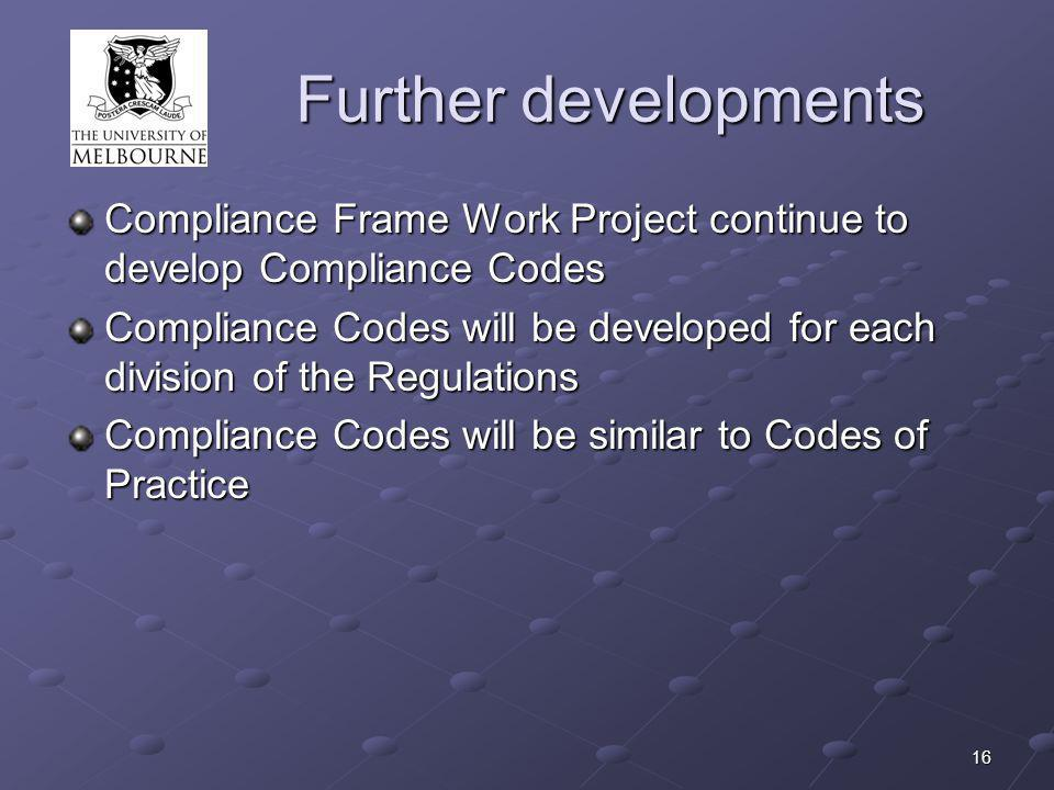 16 Further developments Compliance Frame Work Project continue to develop Compliance Codes Compliance Codes will be developed for each division of the Regulations Compliance Codes will be similar to Codes of Practice
