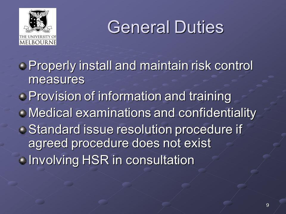9 General Duties Properly install and maintain risk control measures Provision of information and training Medical examinations and confidentiality Standard issue resolution procedure if agreed procedure does not exist Involving HSR in consultation