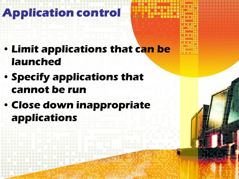 Application control Limit applications that can be launched Specify applications that cannot be run Close down inappropriate applications