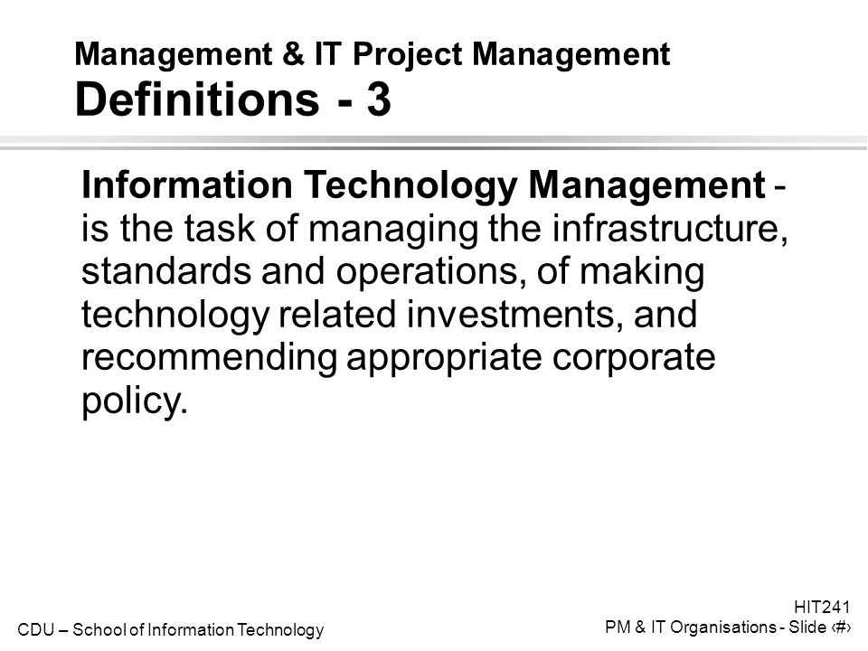 CDU – School of Information Technology HIT241 PM & IT Organisations - Slide 10 Management & IT Project Management Definitions - 3 Information Technology Management - is the task of managing the infrastructure, standards and operations, of making technology related investments, and recommending appropriate corporate policy.
