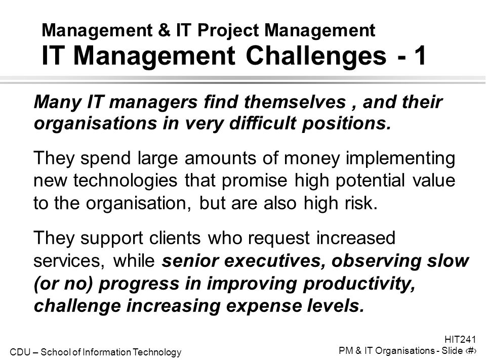CDU – School of Information Technology HIT241 PM & IT Organisations - Slide 11 Management & IT Project Management IT Management Challenges - 1 Many IT managers find themselves, and their organisations in very difficult positions.