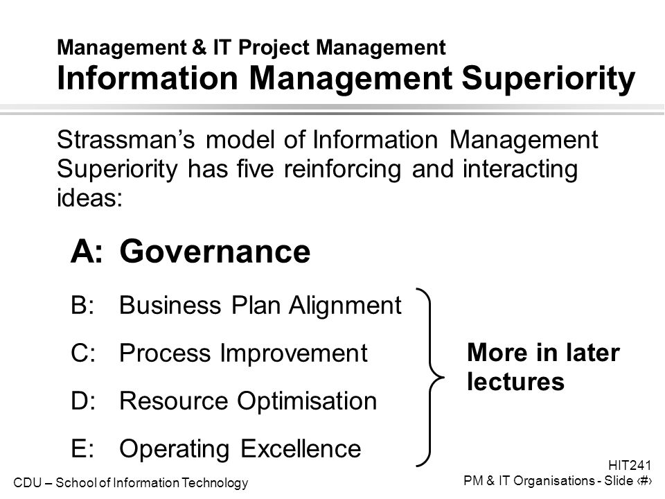 CDU – School of Information Technology HIT241 PM & IT Organisations - Slide 15 Management & IT Project Management Information Management Superiority Strassman's model of Information Management Superiority has five reinforcing and interacting ideas: A:Governance B:Business Plan Alignment C:Process Improvement D:Resource Optimisation E:Operating Excellence More in later lectures