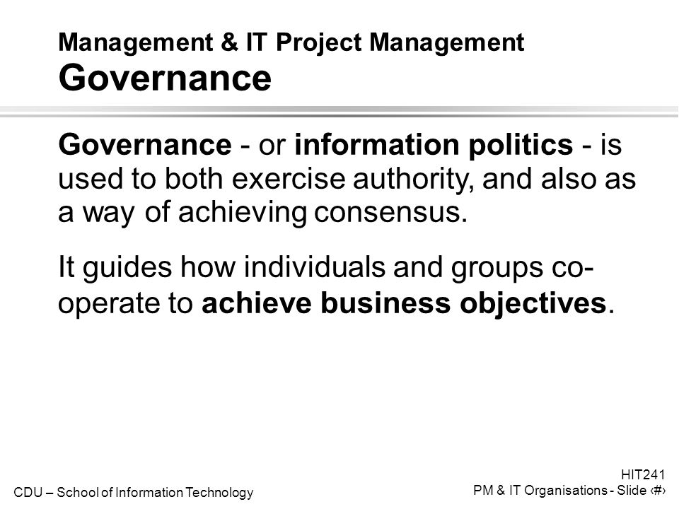 CDU – School of Information Technology HIT241 PM & IT Organisations - Slide 16 Management & IT Project Management Governance Governance - or information politics - is used to both exercise authority, and also as a way of achieving consensus.