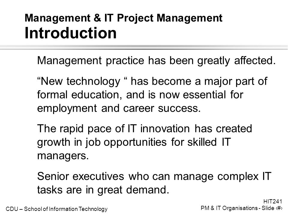 CDU – School of Information Technology HIT241 PM & IT Organisations - Slide 3 Management & IT Project Management Introduction ● Management practice has been greatly affected.