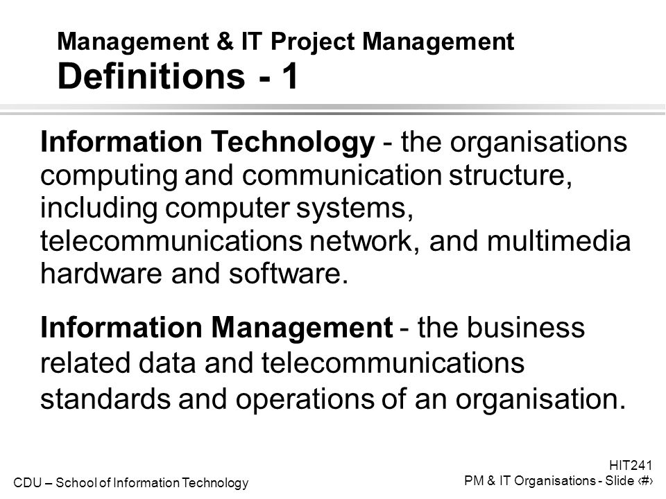 CDU – School of Information Technology HIT241 PM & IT Organisations - Slide 8 Management & IT Project Management Definitions - 1 Information Technology - the organisations computing and communication structure, including computer systems, telecommunications network, and multimedia hardware and software.