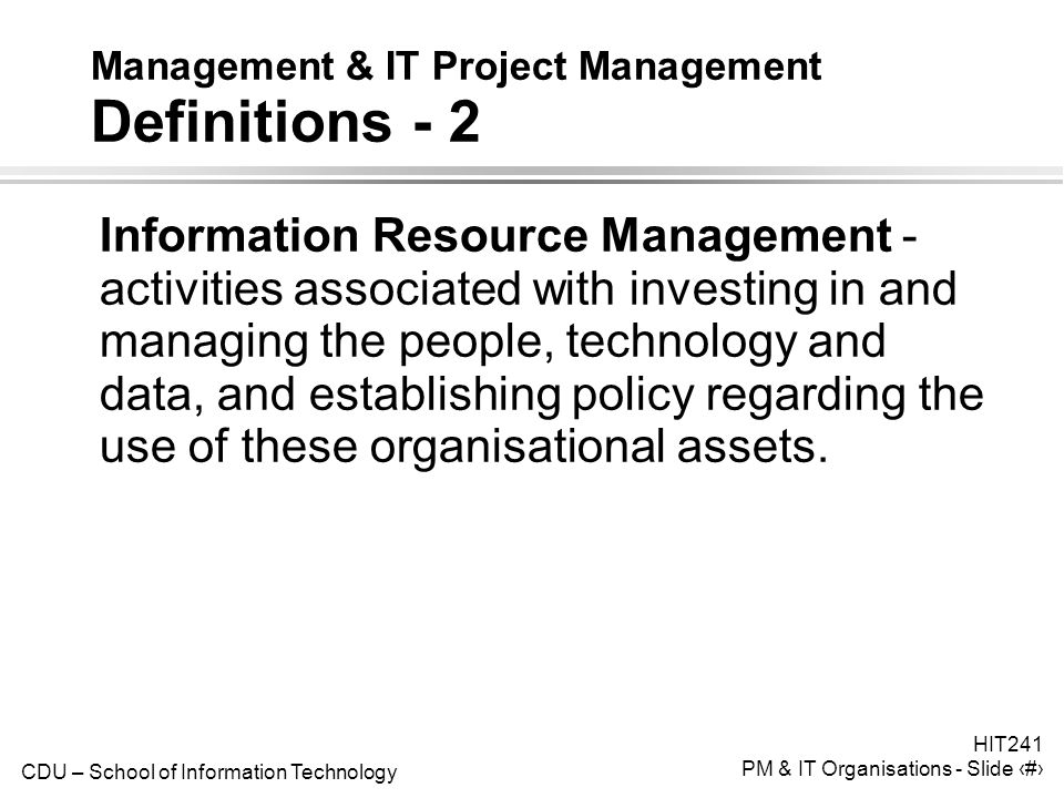 CDU – School of Information Technology HIT241 PM & IT Organisations - Slide 9 Management & IT Project Management Definitions - 2 Information Resource Management - activities associated with investing in and managing the people, technology and data, and establishing policy regarding the use of these organisational assets.