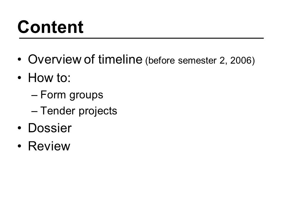 Content Overview of timeline (before semester 2, 2006) How to: –Form groups –Tender projects Dossier Review
