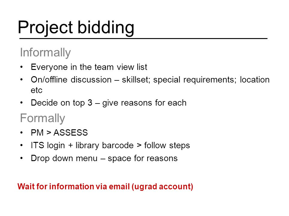 Project bidding Informally Everyone in the team view list On/offline discussion – skillset; special requirements; location etc Decide on top 3 – give reasons for each Formally PM > ASSESS ITS login + library barcode > follow steps Drop down menu – space for reasons Wait for information via email (ugrad account)