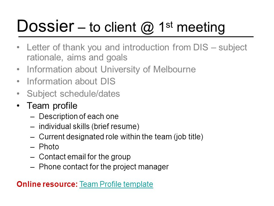 Dossier – to client @ 1 st meeting Letter of thank you and introduction from DIS – subject rationale, aims and goals Information about University of Melbourne Information about DIS Subject schedule/dates Team profile –Description of each one –individual skills (brief resume) –Current designated role within the team (job title) –Photo –Contact email for the group –Phone contact for the project manager Online resource: Team Profile templateTeam Profile template