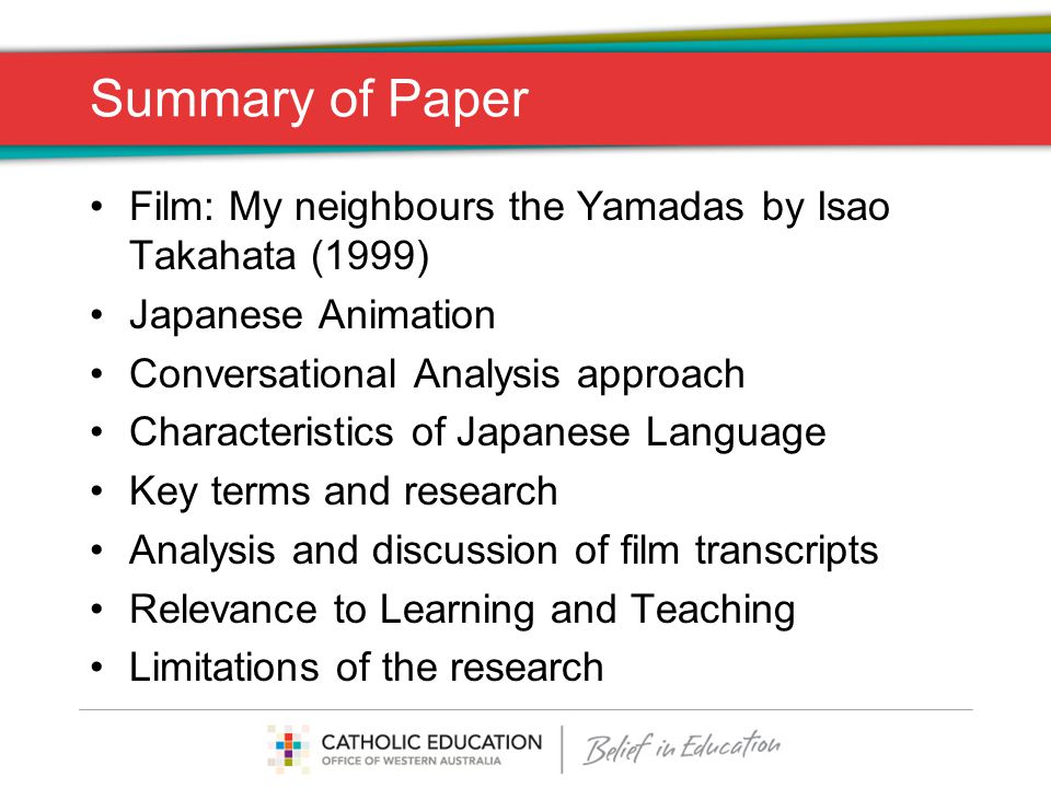 Summary of Paper Film: My neighbours the Yamadas by Isao Takahata (1999) Japanese Animation Conversational Analysis approach Characteristics of Japanese Language Key terms and research Analysis and discussion of film transcripts Relevance to Learning and Teaching Limitations of the research