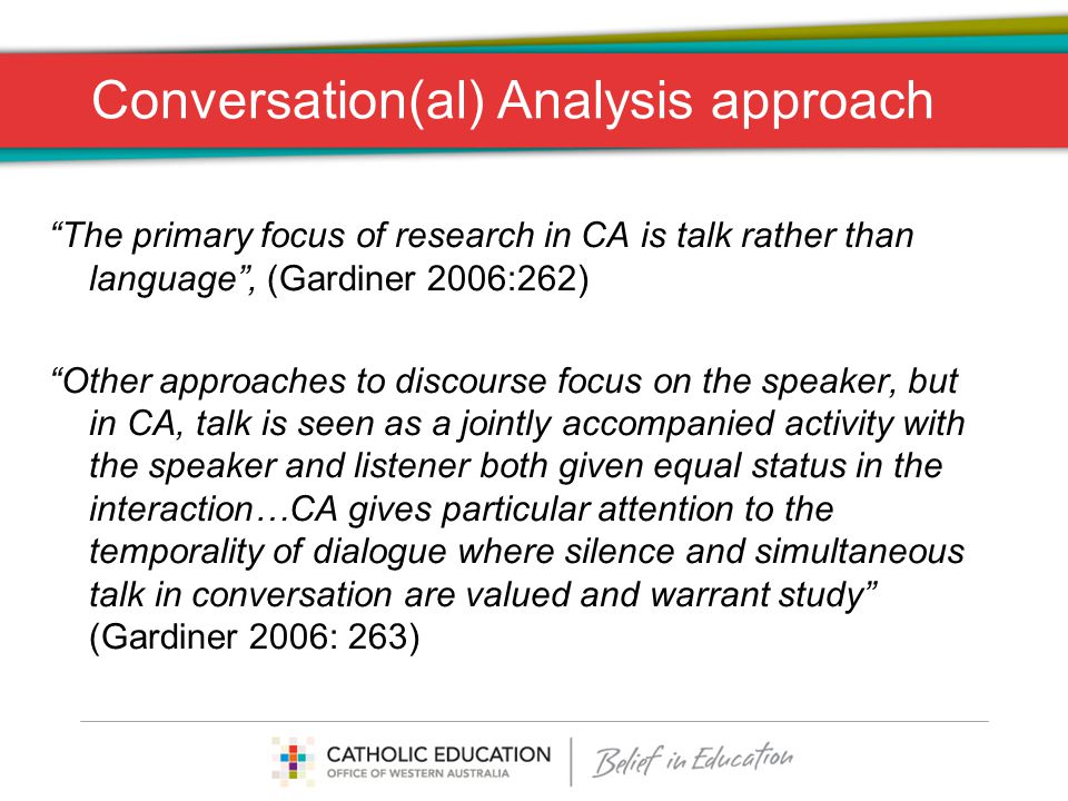 Conversation(al) Analysis approach The primary focus of research in CA is talk rather than language , (Gardiner 2006:262) Other approaches to discourse focus on the speaker, but in CA, talk is seen as a jointly accompanied activity with the speaker and listener both given equal status in the interaction…CA gives particular attention to the temporality of dialogue where silence and simultaneous talk in conversation are valued and warrant study (Gardiner 2006: 263)