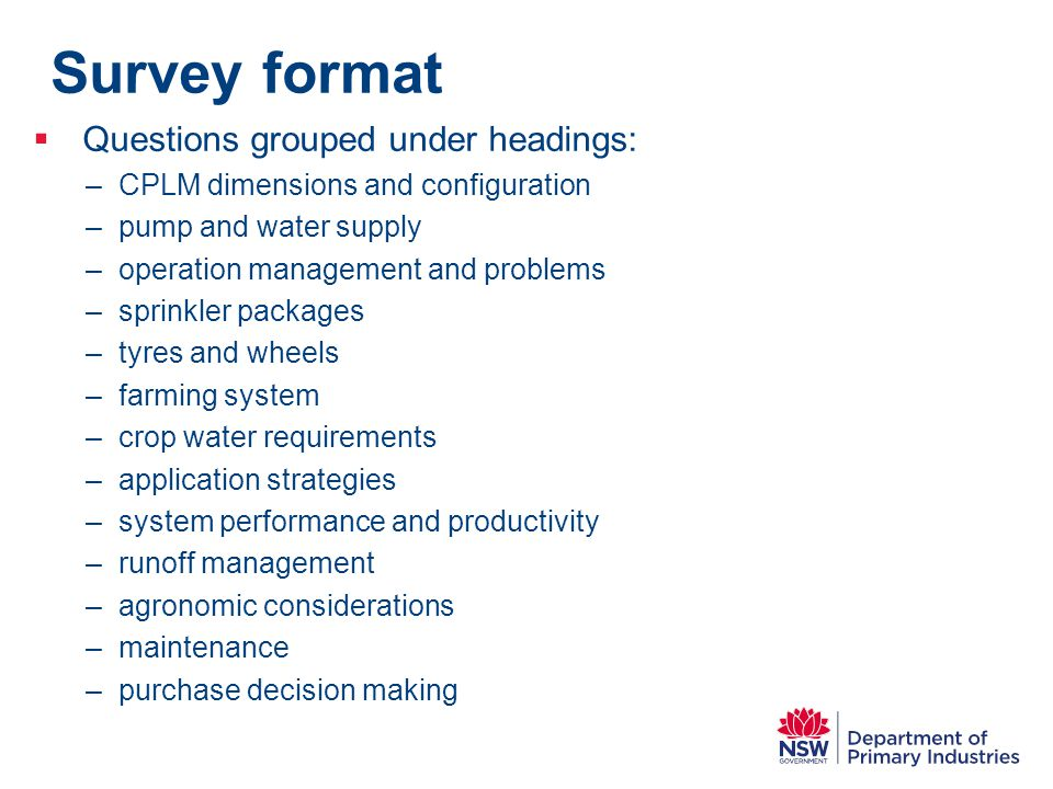 Survey format  Questions grouped under headings: –CPLM dimensions and configuration –pump and water supply –operation management and problems –sprink