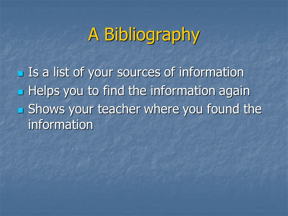 A Bibliography Is a list of your sources of information Is a list of your sources of information Helps you to find the information again Helps you to find the information again Shows your teacher where you found the information Shows your teacher where you found the information
