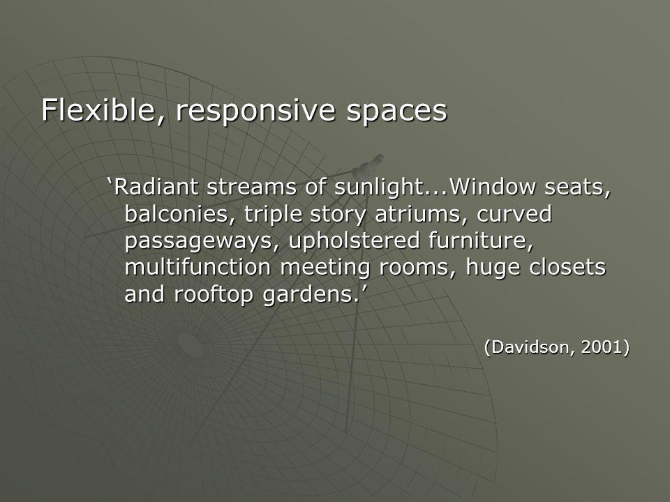 Flexible, responsive spaces 'Radiant streams of sunlight...Window seats, balconies, triple story atriums, curved passageways, upholstered furniture, multifunction meeting rooms, huge closets and rooftop gardens.' (Davidson, 2001)