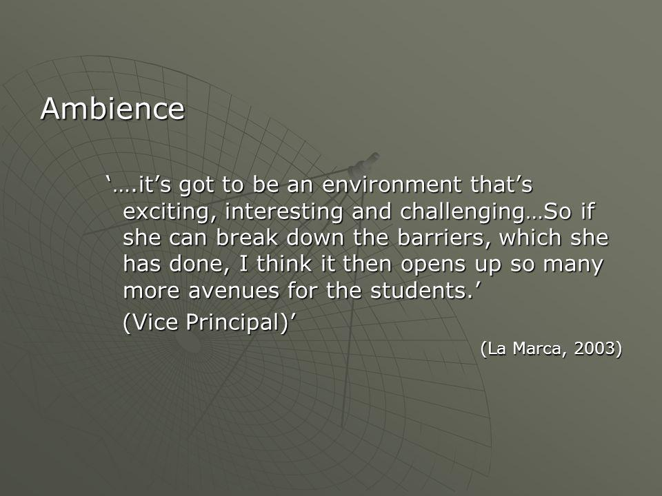 Ambience '….it's got to be an environment that's exciting, interesting and challenging…So if she can break down the barriers, which she has done, I think it then opens up so many more avenues for the students.' (Vice Principal)' (Vice Principal)' (La Marca, 2003)