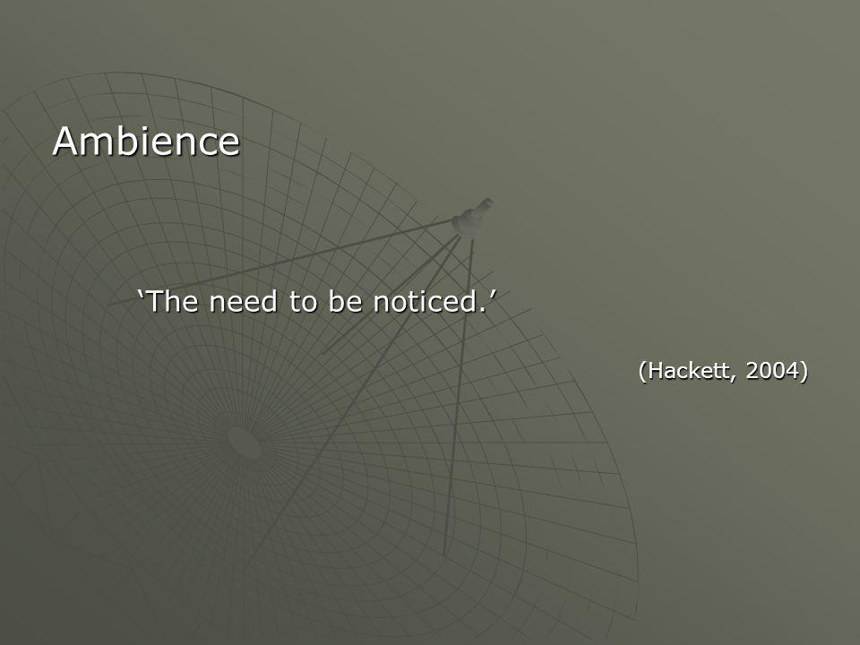 Ambience 'The need to be noticed.' (Hackett, 2004)