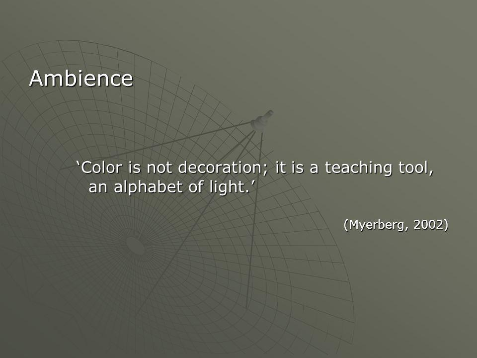 Ambience 'Color is not decoration; it is a teaching tool, an alphabet of light.' (Myerberg, 2002)