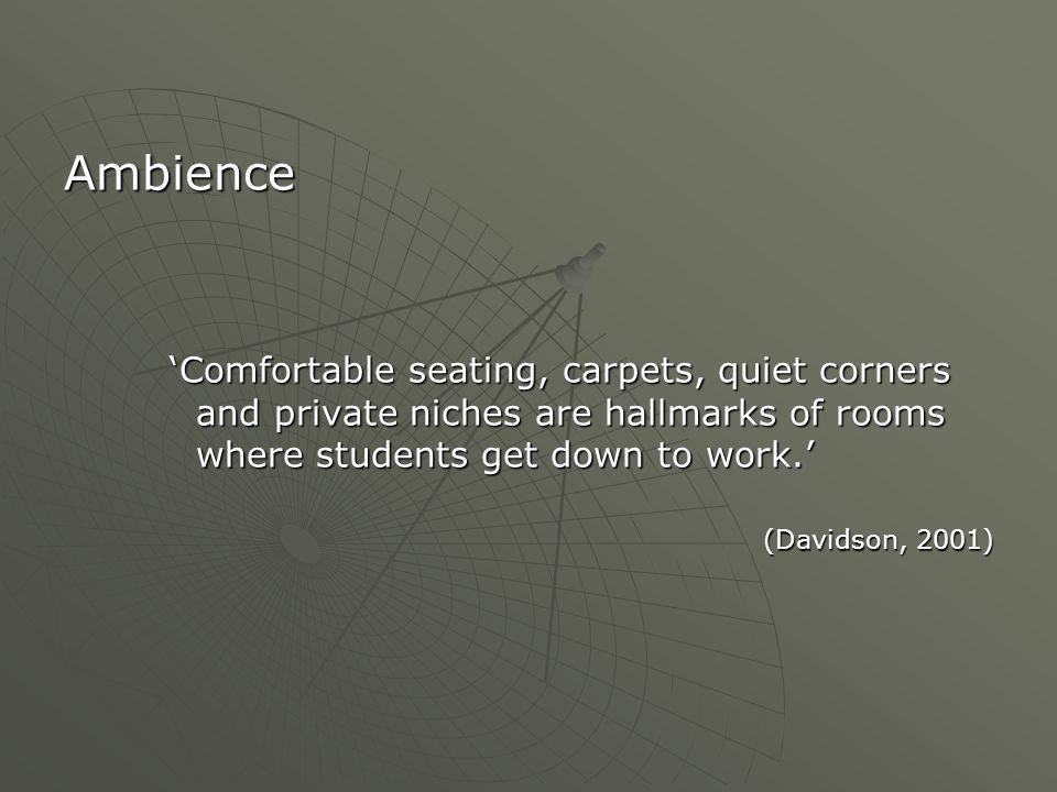 Ambience 'Comfortable seating, carpets, quiet corners and private niches are hallmarks of rooms where students get down to work.' (Davidson, 2001)