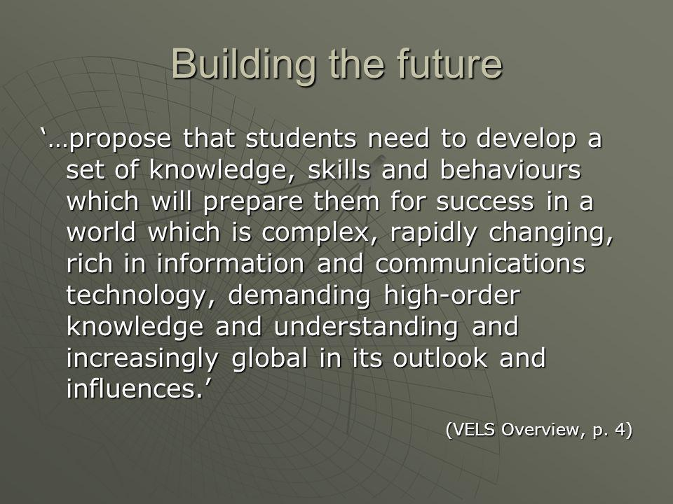 'Students need to develop the capacities to:  Manage themselves as individuals and in relation to others  Understand the world in which they live and  Act effectively in that world' (VELS Overview, p.
